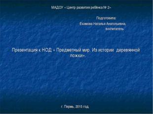 МАДОУ « Центр развития ребёнка № 2» Подготовила: Екимова Наталья Анатольевна,