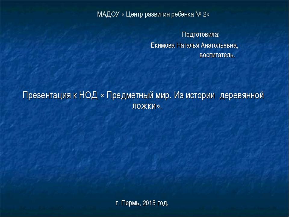 МАДОУ « Центр развития ребёнка № 2» Подготовила: Екимова Наталья Анатольевна,...
