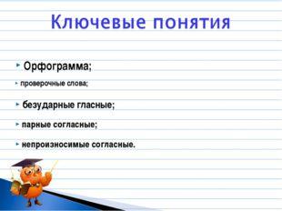 Орфограмма; парные согласные; безударные гласные; проверочные слова; непроизн