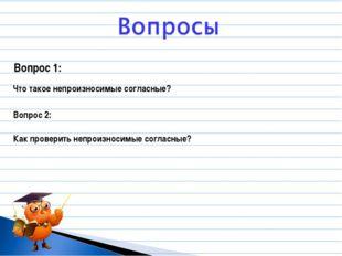 Вопрос 1: Что такое непроизносимые согласные? Вопрос 2: Как проверить непроиз