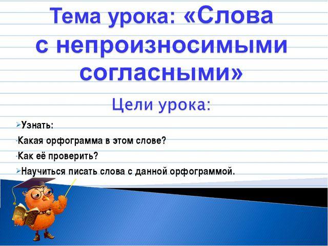 Узнать: Какая орфограмма в этом слове? Как её проверить? Научиться писать сло...