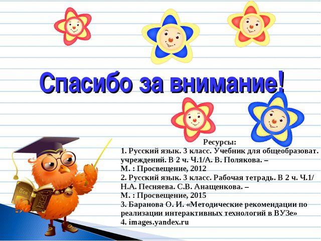 Спасибо за внимание! Ресурсы: 1. Русский язык. 3 класс. Учебник для общеобраз...