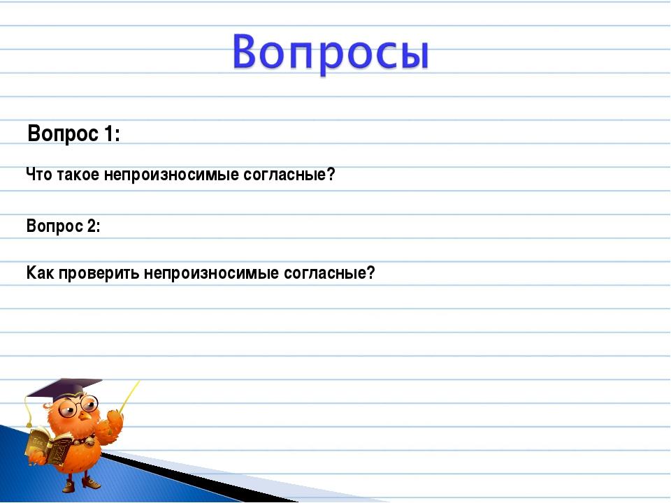 Вопрос 1: Что такое непроизносимые согласные? Вопрос 2: Как проверить непроиз...