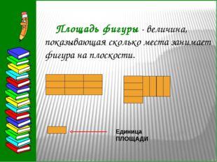 Площадь фигуры - величина, показывающая сколько места занимает фигура на пл