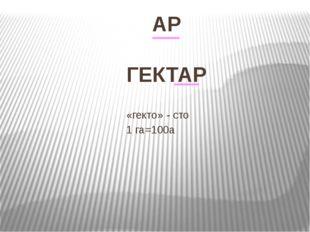 АР ГЕКТАР «гекто» - сто 1 га=100а