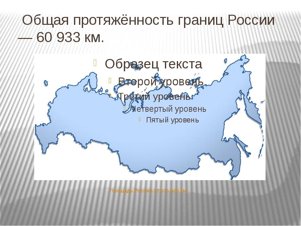 Общая протяжённость границ России — 60 933 км. Площадь России 17 075 400 км².