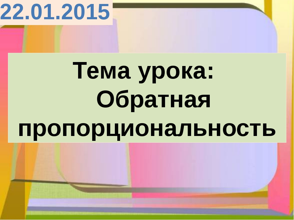 Тема урока: Обратная пропорциональность 22.01.2015