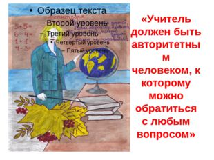 «Учитель должен быть авторитетным человеком, к которому можно обратиться с лю