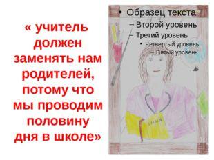 « учитель должен заменять нам родителей, потому что мы проводим половину дня