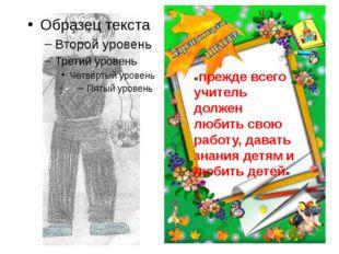 «прежде всего учитель должен любить свою работу, давать знания детям и любит