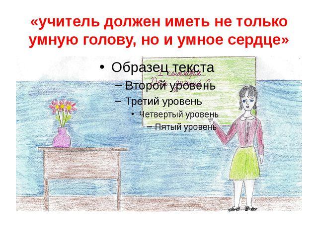 «учитель должен иметь не только умную голову, но и умное сердце»