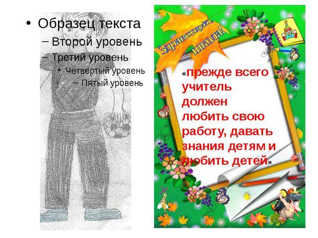 «прежде всего учитель должен любить свою работу, давать знания детям и любит...