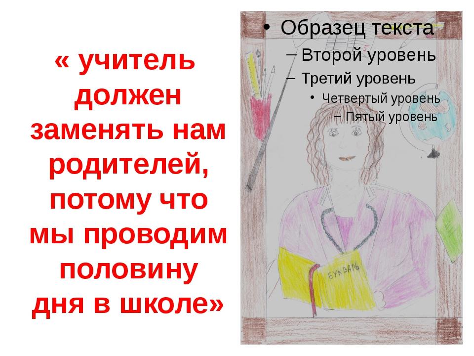 « учитель должен заменять нам родителей, потому что мы проводим половину дня...