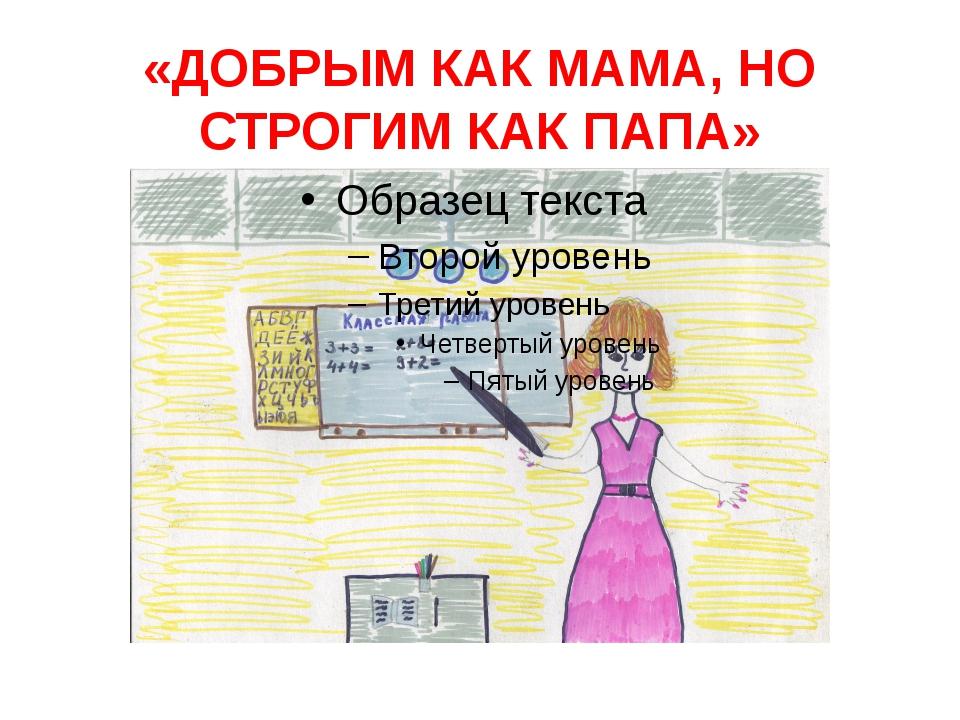 «ДОБРЫМ КАК МАМА, НО СТРОГИМ КАК ПАПА»