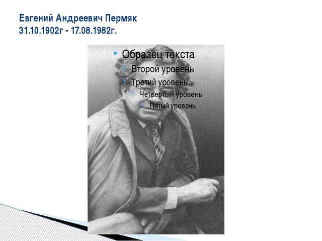 Евгений Андреевич Пермяк 31.10.1902г - 17.08.1982г.
