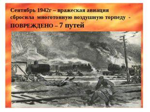 Сентябрь 1942г – вражеская авиация сбросила многотонную воздушную торпеду - П