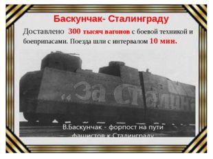 Баскунчак- Сталинграду Доставлено 300 тысяч вагонов с боевой техникой и боеп