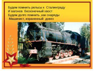 Будем помнить рельсы к Сталинграду И вагонов бесконечный хвост Будем долго по