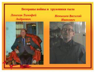 Ветераны войны и труженики тыла Лепехин Тимофей Андреевич Немышев Василий Ива