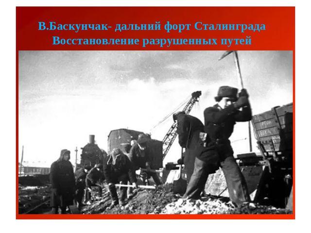 В.Баскунчак- дальний форт Сталинграда Восстановление разрушенных путей
