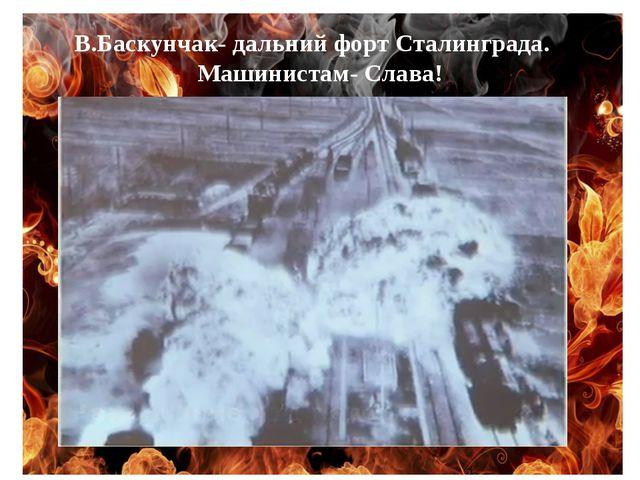 В.Баскунчак- дальний форт Сталинграда. Машинистам- Слава!