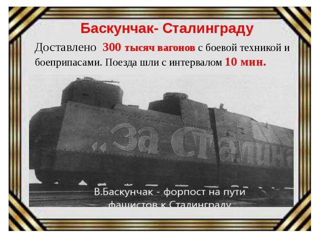 Баскунчак- Сталинграду Доставлено 300 тысяч вагонов с боевой техникой и боеп...