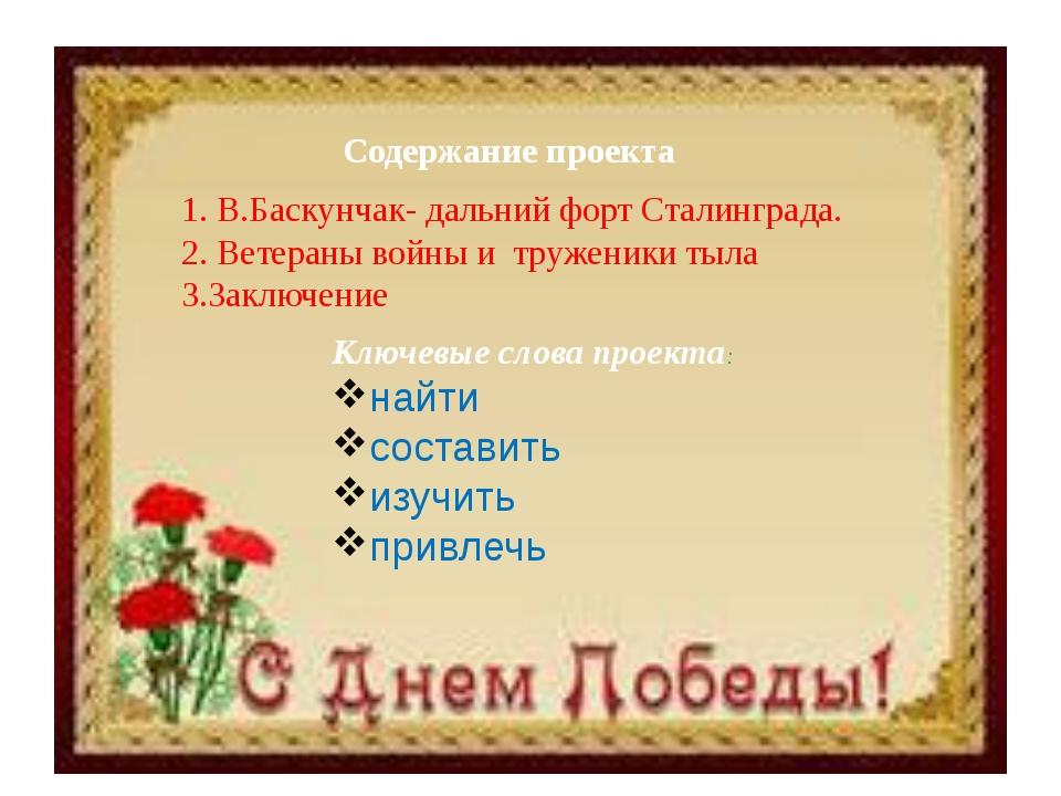Содержание проекта 1. В.Баскунчак- дальний форт Сталинграда. 2. Ветераны войн...