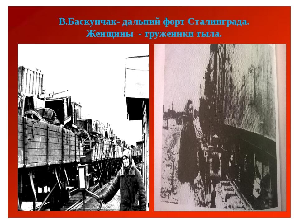 В.Баскунчак- дальний форт Сталинграда. Женщины - труженики тыла.