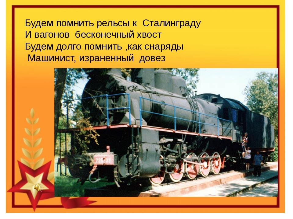 Будем помнить рельсы к Сталинграду И вагонов бесконечный хвост Будем долго по...