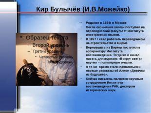 Кир Булычёв (И.В.Можейко) Родился в 1934г в Москве. После окончания школы пос