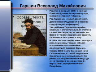 Гаршин Всеволод Михайлович Родился 2 февраля 1855г в имении Приятная Долина Б