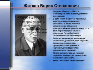 Житков Борис Степанович Родился 30августа 1882г в Новгороде в семье преподава