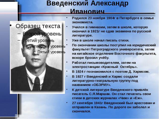 Введенский Александр Иванович Родился 23 ноября 1904г в Петербурге в семье эк...