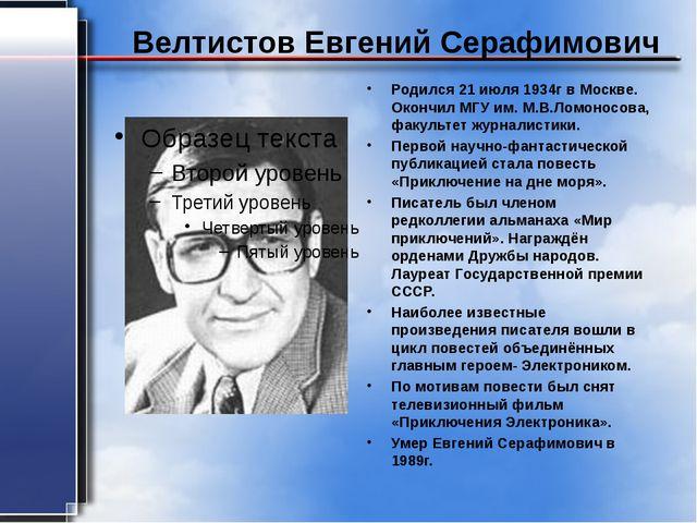 Велтистов Евгений Серафимович Родился 21 июля 1934г в Москве. Окончил МГУ им....