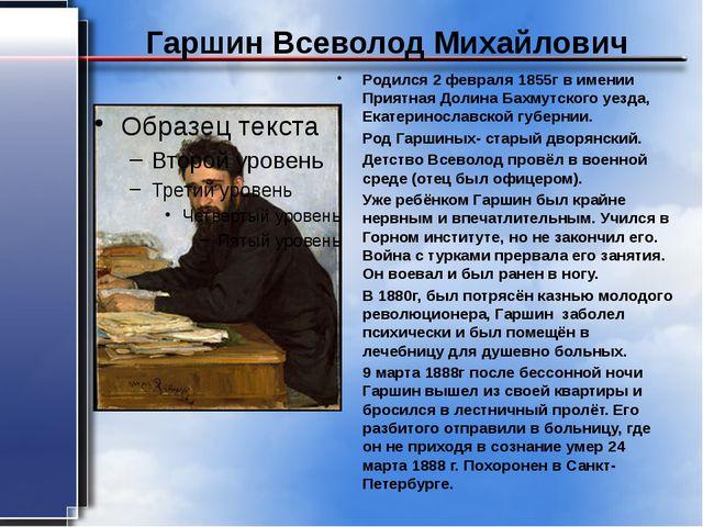 Гаршин Всеволод Михайлович Родился 2 февраля 1855г в имении Приятная Долина Б...