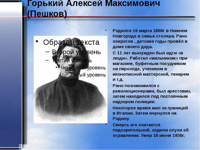 Горький Алексей Максимович (Пешков) Родился 16 марта 1868г в Нижнем Новгороде...