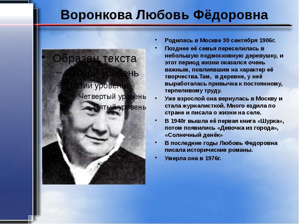 Воронкова Любовь Фёдоровна Родилась в Москве 30 сентября 1906г. Позднее её се...