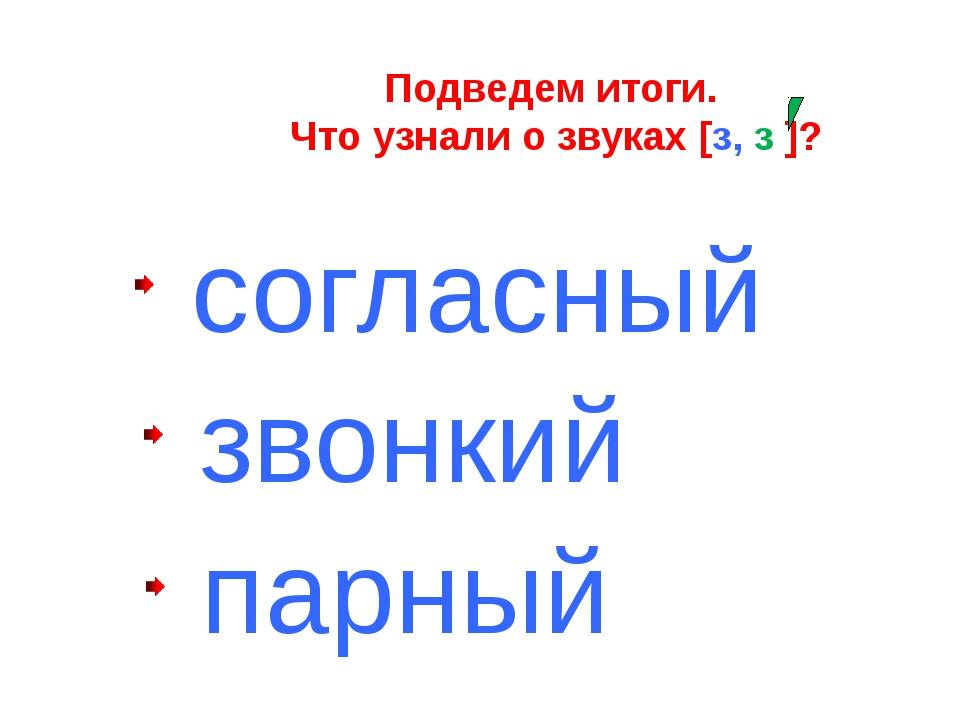 согласный звонкий парный Подведем итоги. Что узнали о звуках [з, з ]?