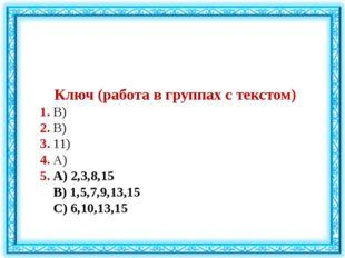 Ключ (работа в группах с текстом) 1. В) 2. В) 3. 11) 4. А) 5. А) 2,3,8,15 В)