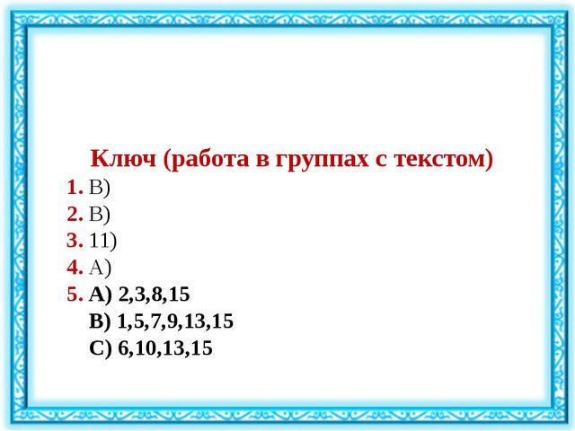 Ключ (работа в группах с текстом) 1. В) 2. В) 3. 11) 4. А) 5. А) 2,3,8,15 В)...