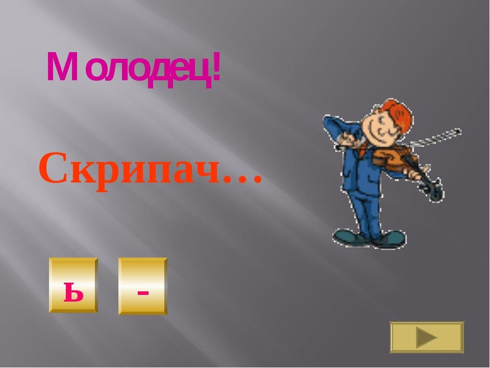 Скрипач… - ь Молодец!