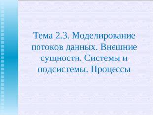 Тема 2.3. Моделирование потоков данных. Внешние сущности. Системы и подсистем