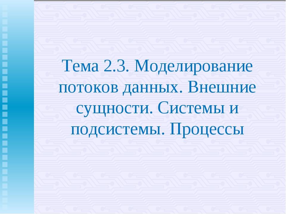 Тема 2.3. Моделирование потоков данных. Внешние сущности. Системы и подсистем...