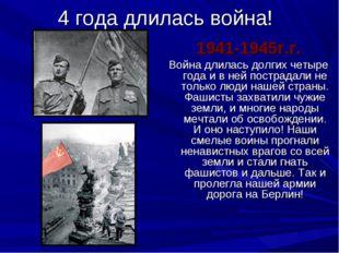 4 года длилась война! 1941-1945г.г. Война длилась долгих четыре года и в ней