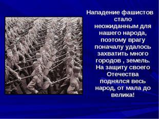 Нападение фашистов стало неожиданным для нашего народа, поэтому врагу поначал