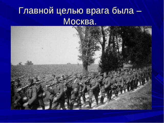 Главной целью врага была – Москва.