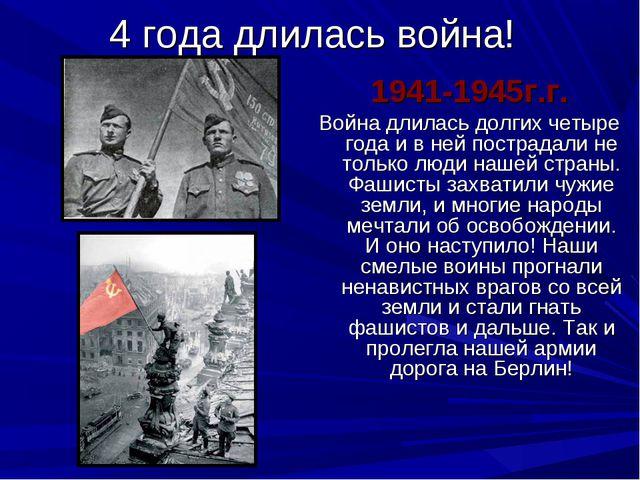 4 года длилась война! 1941-1945г.г. Война длилась долгих четыре года и в ней...