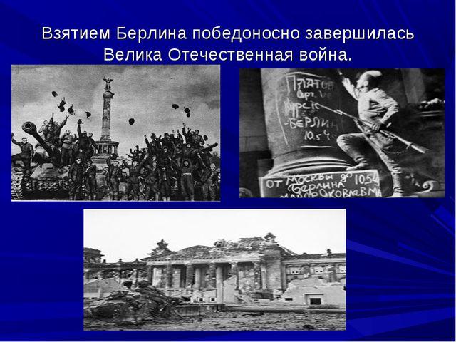 Взятием Берлина победоносно завершилась Велика Отечественная война.