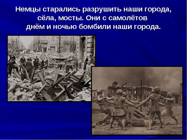 Немцы старались разрушить наши города, сёла, мосты. Они с самолётов днём и но...