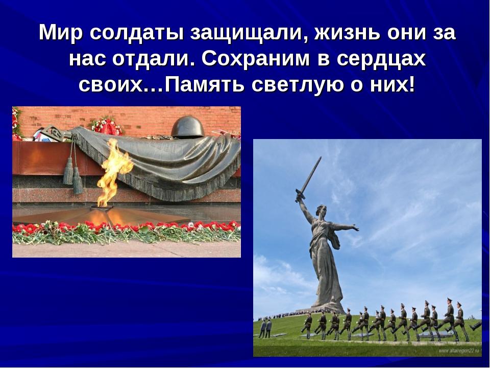 Мир солдаты защищали, жизнь они за нас отдали. Сохраним в сердцах своих…Памят...